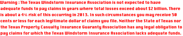 Warning : The Texas Windstorm Insurance Association is not expected \ to have adequate funds to pay claims in years where total losses \ exceed about $2 billion. There is about a 4% risk of this occurring \ in 2013. In such circumstances you may receive 50 cents or less for \ each legitimate dollar of claims you file. Neither the State of Texas \ nor the Texas Property Casualty Insurance Guaranty Association has \ any legal obligation to pay claims for which the Texas Windstorm \ Insurance Association lacks adequate funds.
